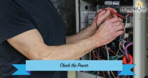 Check the Power to make sure your thermostat is working correctly. Howard Air